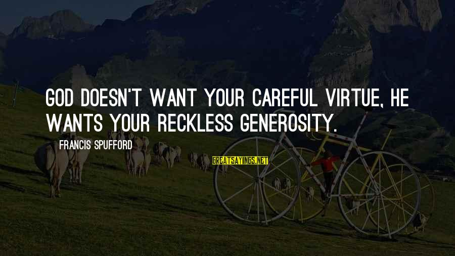 God Generosity Sayings By Francis Spufford: God doesn't want your careful virtue, He wants your reckless generosity.