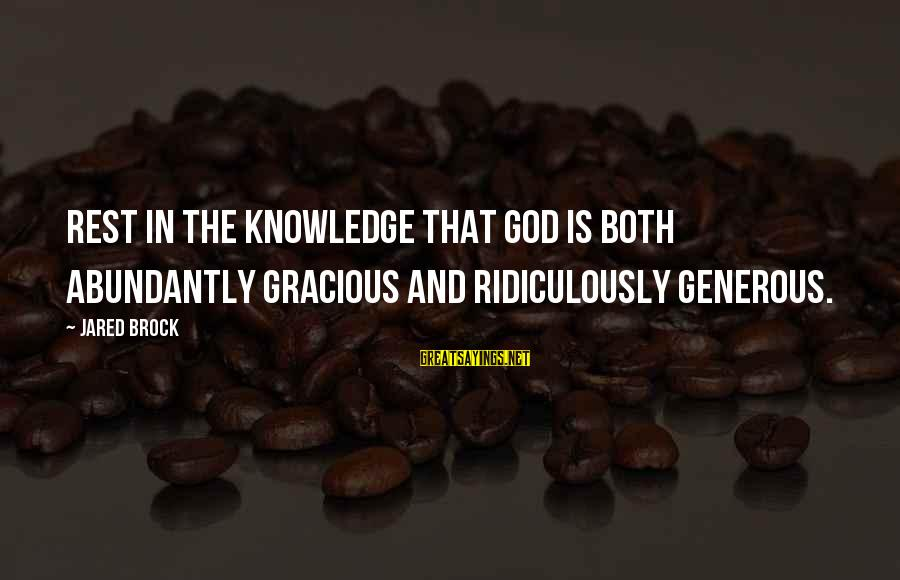 God Generosity Sayings By Jared Brock: Rest in the knowledge that God is both abundantly gracious and ridiculously generous.