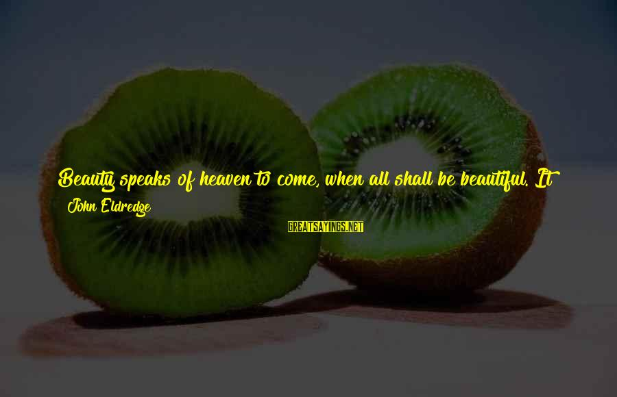 God Generosity Sayings By John Eldredge: Beauty speaks of heaven to come, when all shall be beautiful. It haunts us with