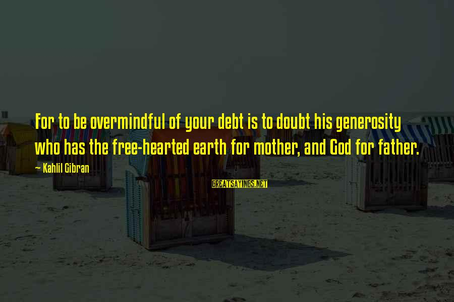 God Generosity Sayings By Kahlil Gibran: For to be overmindful of your debt is to doubt his generosity who has the