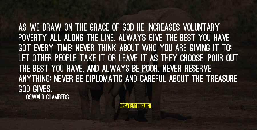 God Generosity Sayings By Oswald Chambers: As we draw on the grace of God He increases voluntary poverty all along the