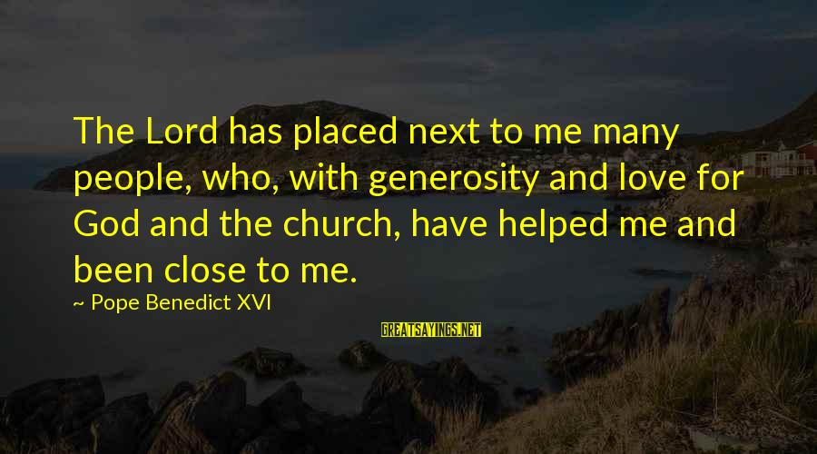 God Generosity Sayings By Pope Benedict XVI: The Lord has placed next to me many people, who, with generosity and love for