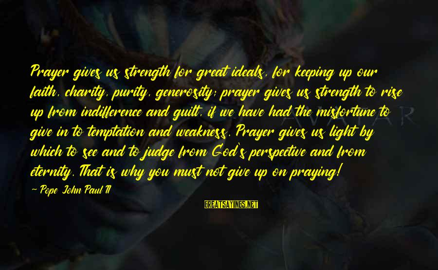 God Generosity Sayings By Pope John Paul II: Prayer gives us strength for great ideals, for keeping up our faith, charity, purity, generosity;