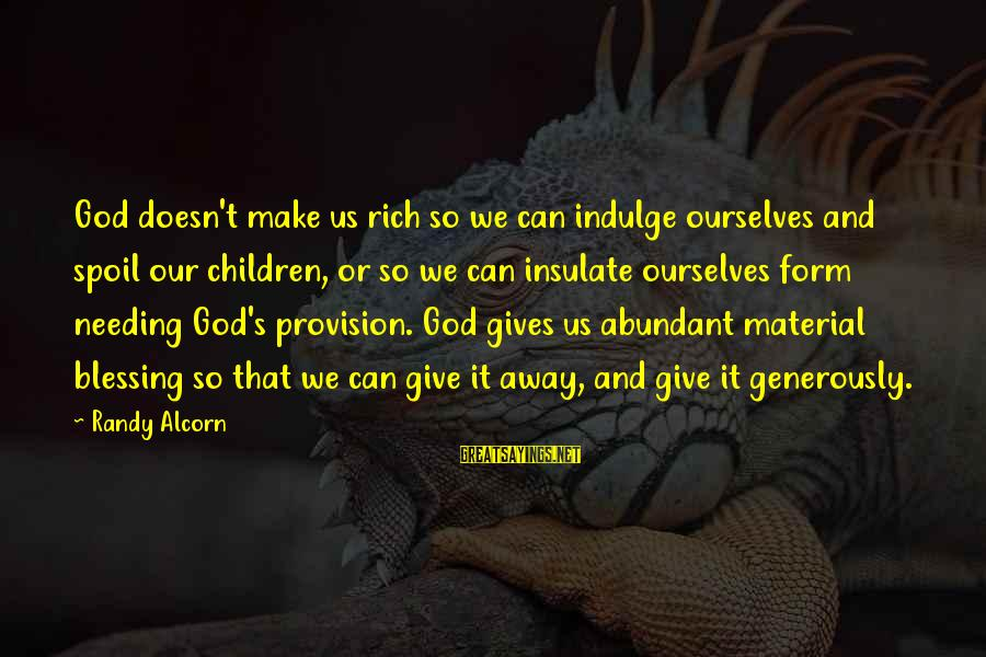 God Generosity Sayings By Randy Alcorn: God doesn't make us rich so we can indulge ourselves and spoil our children, or