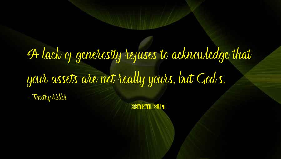 God Generosity Sayings By Timothy Keller: A lack of generosity refuses to acknowledge that your assets are not really yours, but