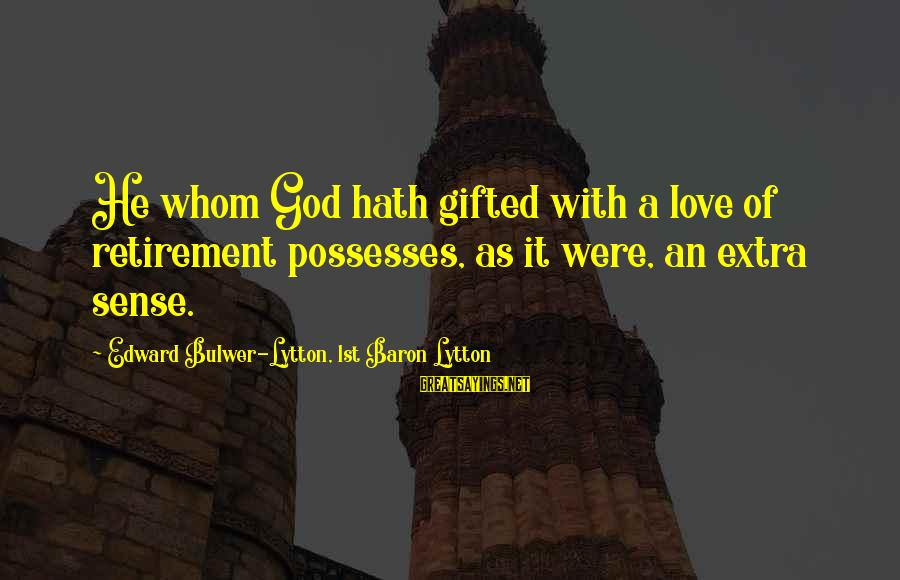 God Gifted Love Sayings By Edward Bulwer-Lytton, 1st Baron Lytton: He whom God hath gifted with a love of retirement possesses, as it were, an