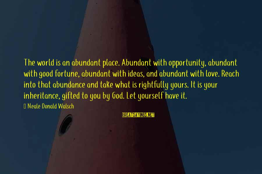 God Gifted Love Sayings By Neale Donald Walsch: The world is an abundant place. Abundant with opportunity, abundant with good fortune, abundant with