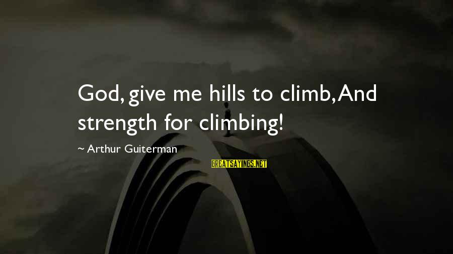 God Giving You Strength Sayings By Arthur Guiterman: God, give me hills to climb, And strength for climbing!
