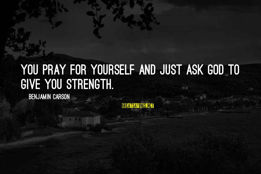 God Giving You Strength Sayings By Benjamin Carson: You pray for yourself and just ask God to give you strength.