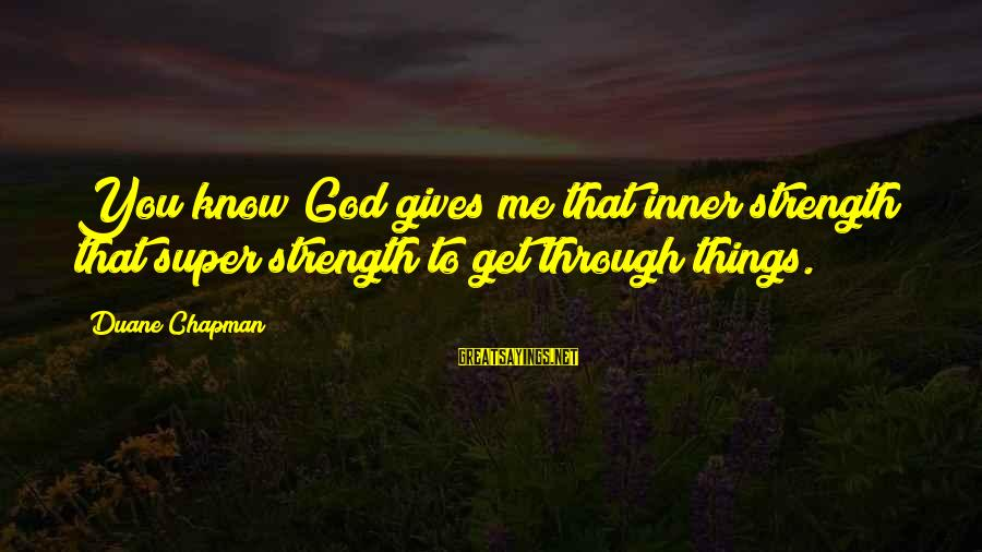 God Giving You Strength Sayings By Duane Chapman: You know God gives me that inner strength that super strength to get through things.