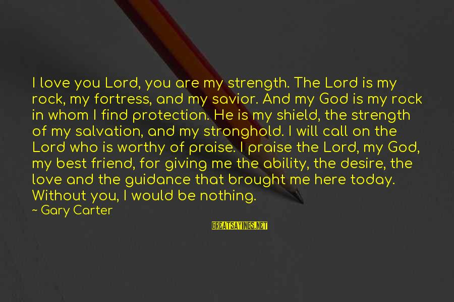 God Giving You Strength Sayings By Gary Carter: I love you Lord, you are my strength. The Lord is my rock, my fortress,