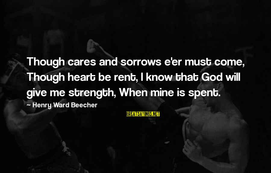 God Giving You Strength Sayings By Henry Ward Beecher: Though cares and sorrows e'er must come, Though heart be rent, I know that God