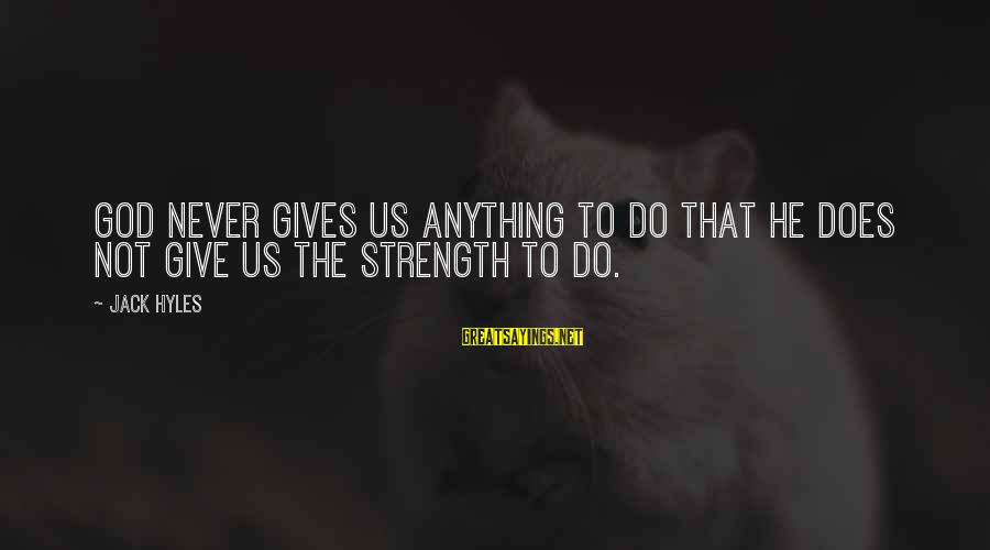 God Giving You Strength Sayings By Jack Hyles: God never gives us anything to do that He does not give us the strength