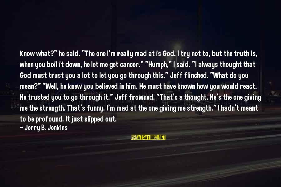 """God Giving You Strength Sayings By Jerry B. Jenkins: Know what?"""" he said. """"The one I'm really mad at is God. I try not"""