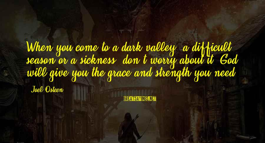 God Giving You Strength Sayings By Joel Osteen: When you come to a dark valley, a difficult season or a sickness, don't worry