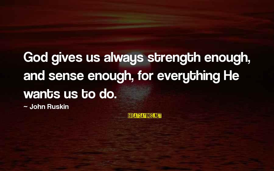 God Giving You Strength Sayings By John Ruskin: God gives us always strength enough, and sense enough, for everything He wants us to