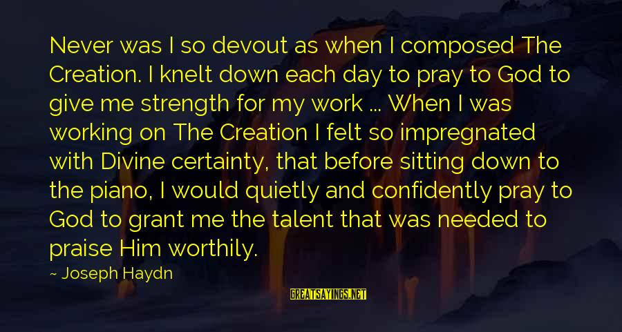 God Giving You Strength Sayings By Joseph Haydn: Never was I so devout as when I composed The Creation. I knelt down each