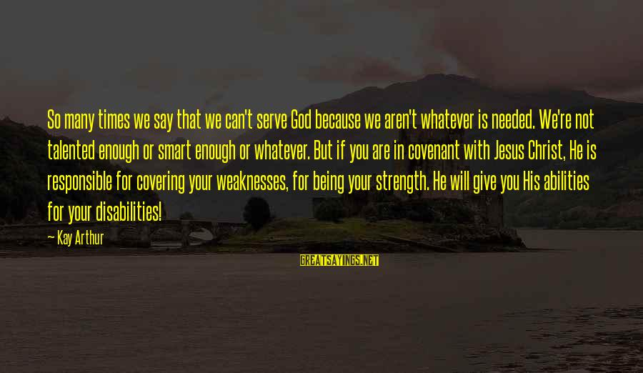 God Giving You Strength Sayings By Kay Arthur: So many times we say that we can't serve God because we aren't whatever is