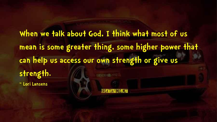 God Giving You Strength Sayings By Lori Lansens: When we talk about God, I think what most of us mean is some greater