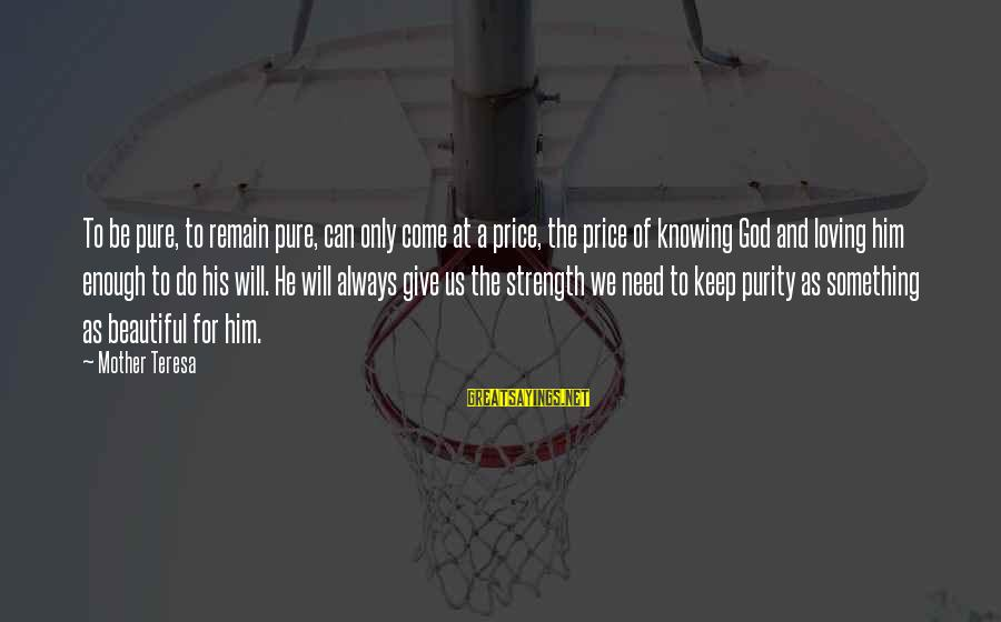 God Giving You Strength Sayings By Mother Teresa: To be pure, to remain pure, can only come at a price, the price of