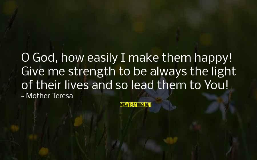God Giving You Strength Sayings By Mother Teresa: O God, how easily I make them happy! Give me strength to be always the