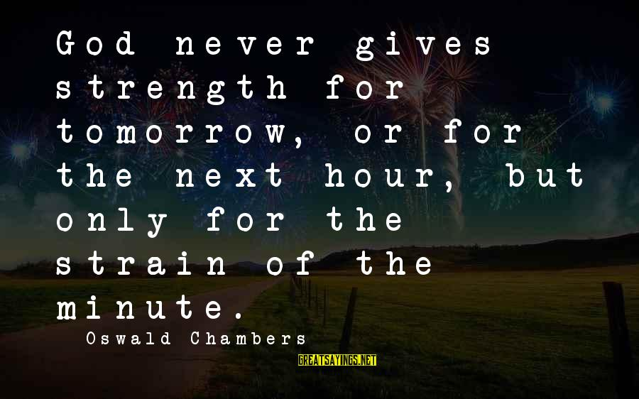 God Giving You Strength Sayings By Oswald Chambers: God never gives strength for tomorrow, or for the next hour, but only for the