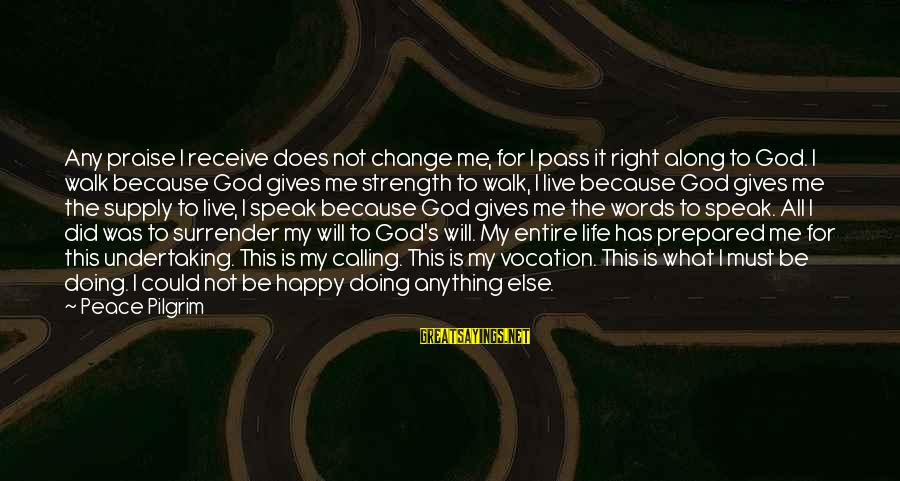 God Giving You Strength Sayings By Peace Pilgrim: Any praise I receive does not change me, for I pass it right along to