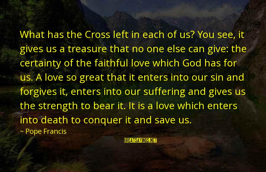 God Giving You Strength Sayings By Pope Francis: What has the Cross left in each of us? You see, it gives us a
