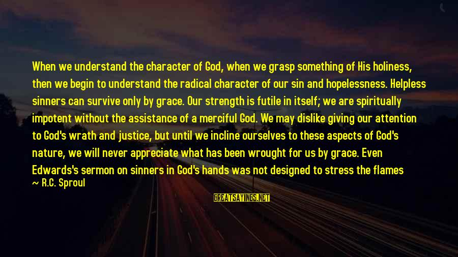 God Giving You Strength Sayings By R.C. Sproul: When we understand the character of God, when we grasp something of His holiness, then