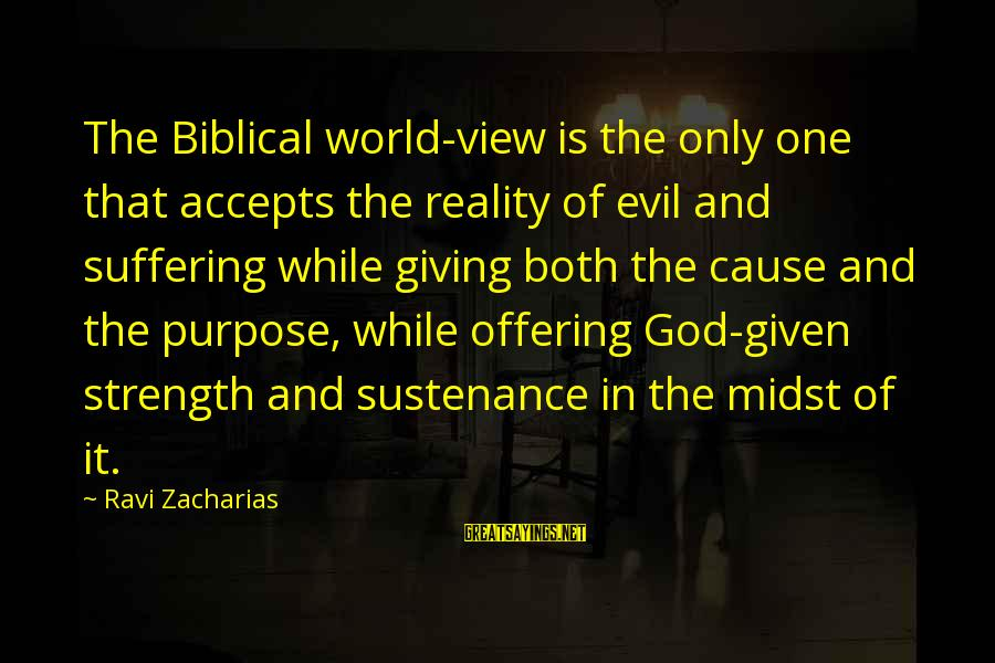 God Giving You Strength Sayings By Ravi Zacharias: The Biblical world-view is the only one that accepts the reality of evil and suffering