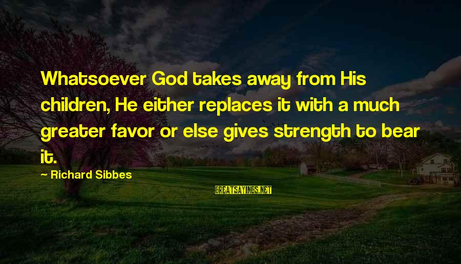 God Giving You Strength Sayings By Richard Sibbes: Whatsoever God takes away from His children, He either replaces it with a much greater