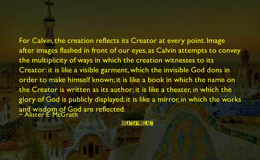 God Images And Sayings By Alister E. McGrath: For Calvin, the creation reflects its Creator at every point. Image after images flashed in