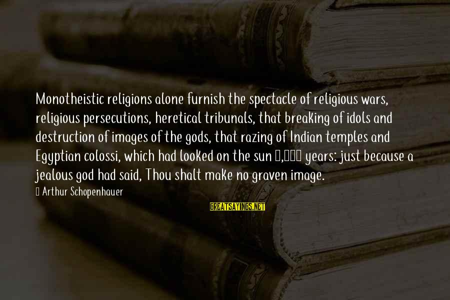 God Images And Sayings By Arthur Schopenhauer: Monotheistic religions alone furnish the spectacle of religious wars, religious persecutions, heretical tribunals, that breaking