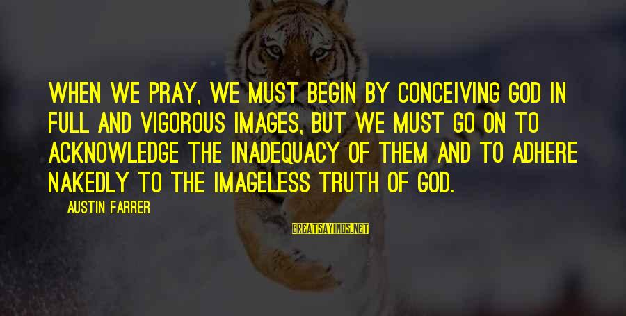 God Images And Sayings By Austin Farrer: When we pray, we must begin by conceiving God in full and vigorous images, but