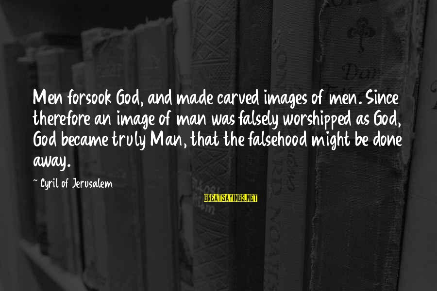 God Images And Sayings By Cyril Of Jerusalem: Men forsook God, and made carved images of men. Since therefore an image of man