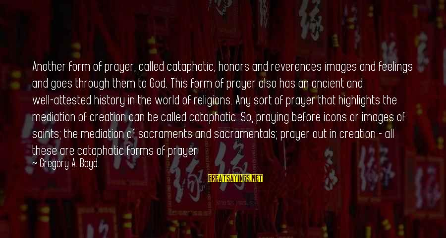 God Images And Sayings By Gregory A. Boyd: Another form of prayer, called cataphatic, honors and reverences images and feelings and goes through