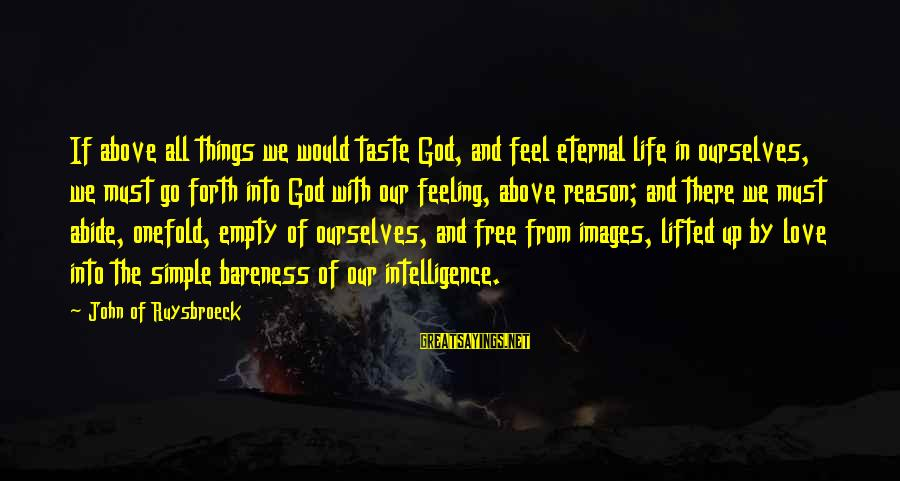 God Images And Sayings By John Of Ruysbroeck: If above all things we would taste God, and feel eternal life in ourselves, we