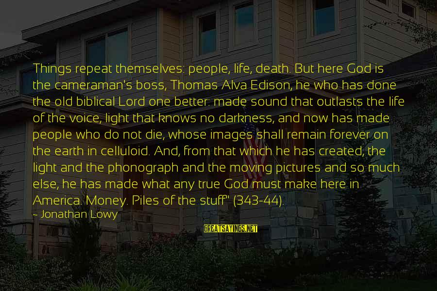God Images And Sayings By Jonathan Lowy: Things repeat themselves: people, life, death. But here God is the cameraman's boss, Thomas Alva