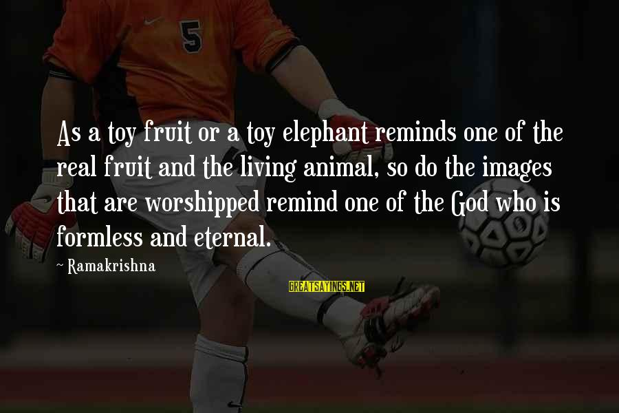 God Images And Sayings By Ramakrishna: As a toy fruit or a toy elephant reminds one of the real fruit and