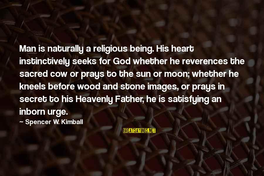God Images And Sayings By Spencer W. Kimball: Man is naturally a religious being. His heart instinctively seeks for God whether he reverences