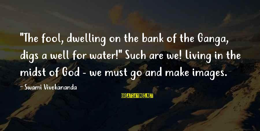 """God Images And Sayings By Swami Vivekananda: """"The fool, dwelling on the bank of the Ganga, digs a well for water!"""" Such"""