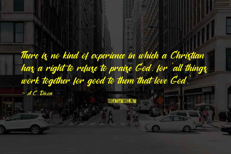 God Is Love Christian Sayings By A.C. Dixon: There is no kind of experience in which a Christian has a right to refuse