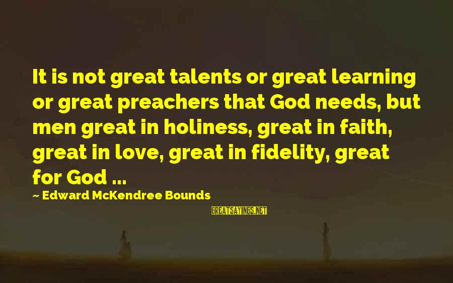 God Is Love Christian Sayings By Edward McKendree Bounds: It is not great talents or great learning or great preachers that God needs, but