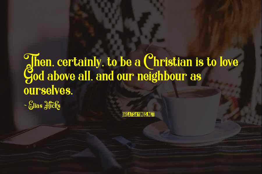 God Is Love Christian Sayings By Elias Hicks: Then, certainly, to be a Christian is to love God above all, and our neighbour