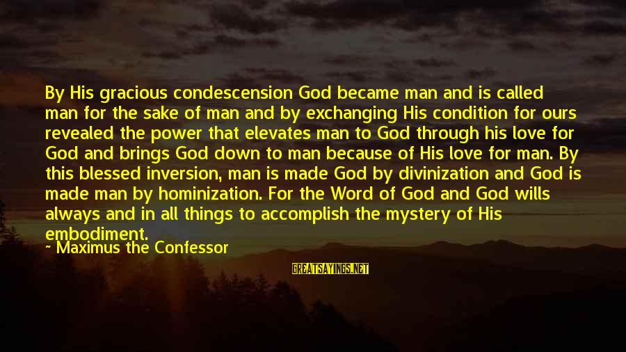 God Is Love Christian Sayings By Maximus The Confessor: By His gracious condescension God became man and is called man for the sake of
