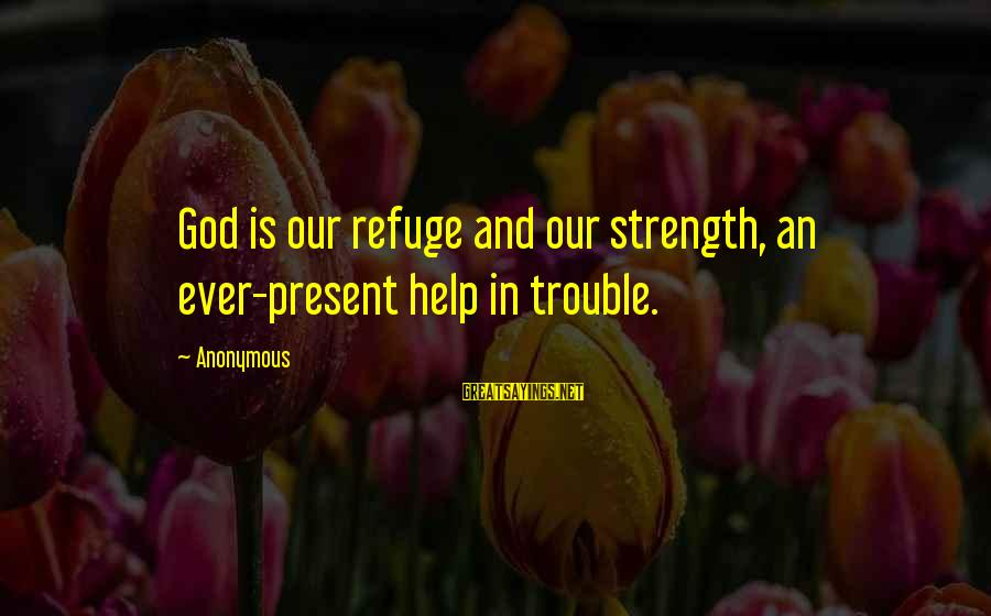God Is Our Refuge And Strength Sayings By Anonymous: God is our refuge and our strength, an ever-present help in trouble.