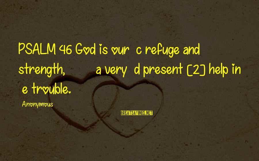 God Is Our Refuge And Strength Sayings By Anonymous: PSALM 46 God is our c refuge and strength, a very d present [2] help