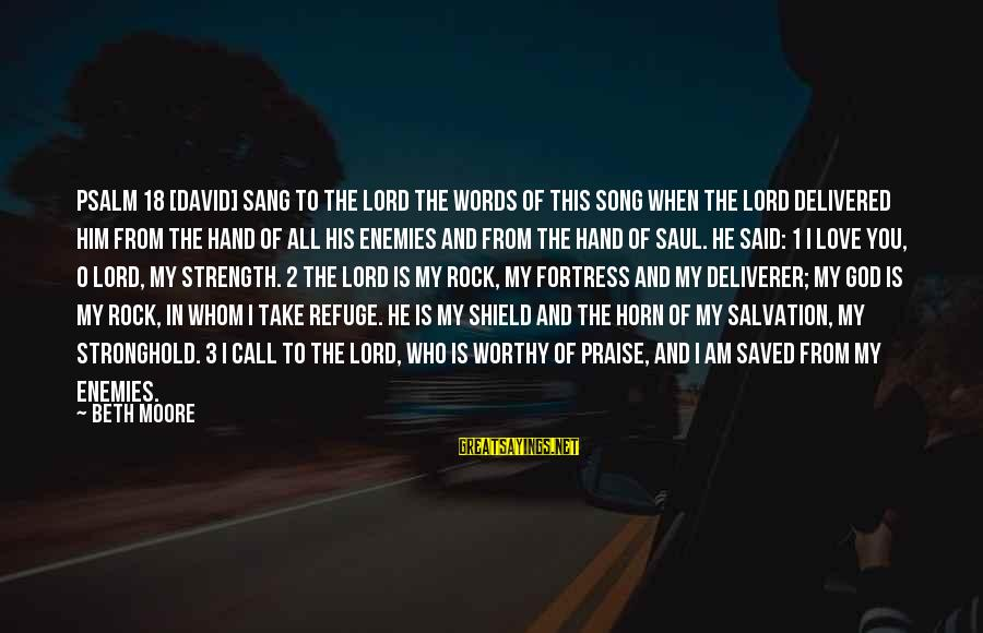God Is Our Refuge And Strength Sayings By Beth Moore: Psalm 18 [David] sang to the LORD the words of this song when the LORD