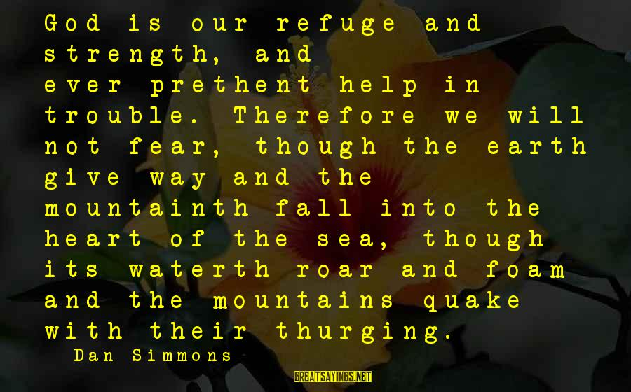God Is Our Refuge And Strength Sayings By Dan Simmons: God is our refuge and strength, and ever-prethent help in trouble. Therefore we will not