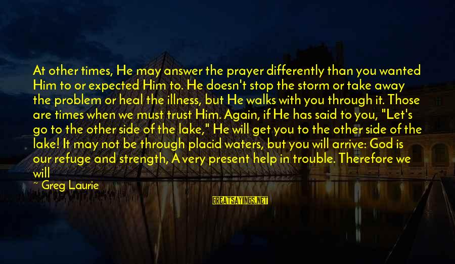 God Is Our Refuge And Strength Sayings By Greg Laurie: At other times, He may answer the prayer differently than you wanted Him to or